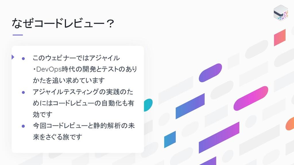 なぜコードレビュー? ● こ ウェビナーで アジャイル ・DevOps時代 開発とテスト あり...