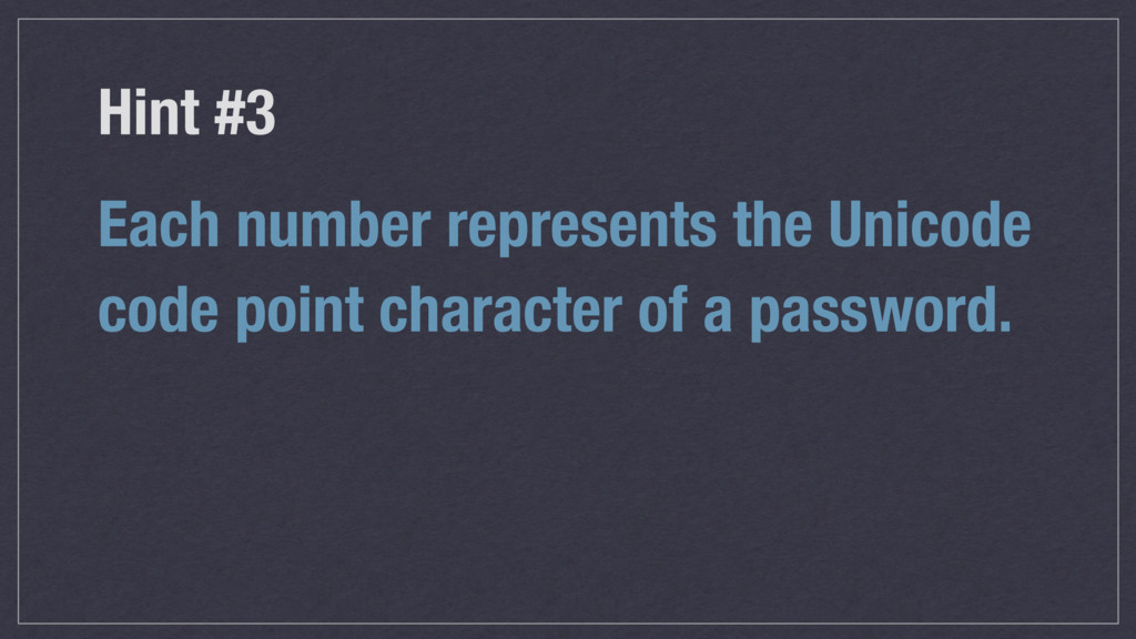 Hint #3 Each number represents the Unicode code...