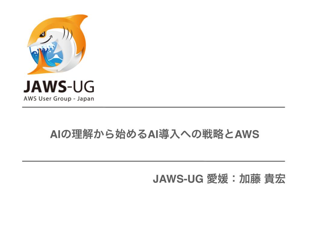 AIͷཧղ͔ΒΊΔAIಋೖͷઓུͱAWS JAWS-UG ѪඤɿՃ౻ و