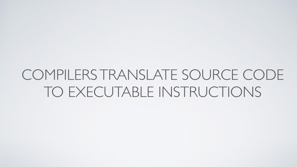 COMPILERS TRANSLATE SOURCE CODE TO EXECUTABLE I...