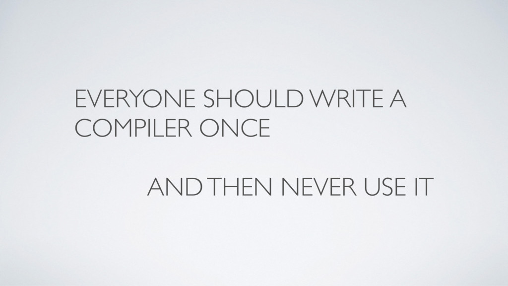 EVERYONE SHOULD WRITE A COMPILER ONCE AND THEN ...