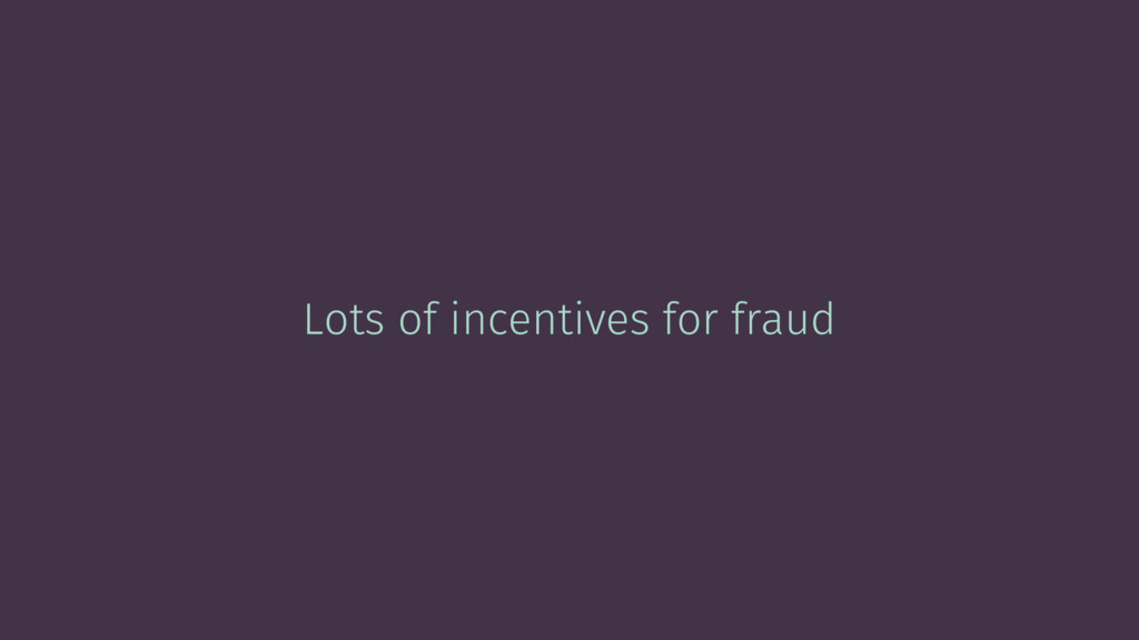 Lots of incentives for fraud