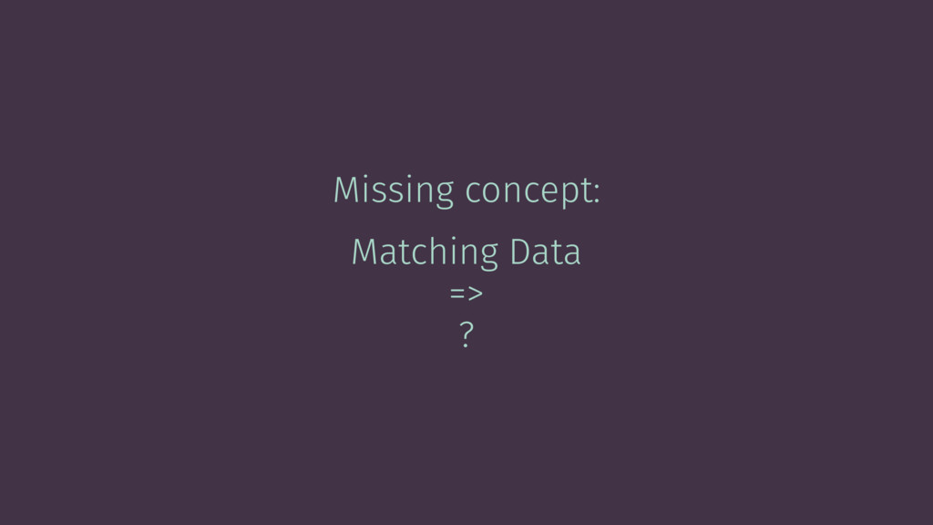 Missing concept: Matching Data => ?