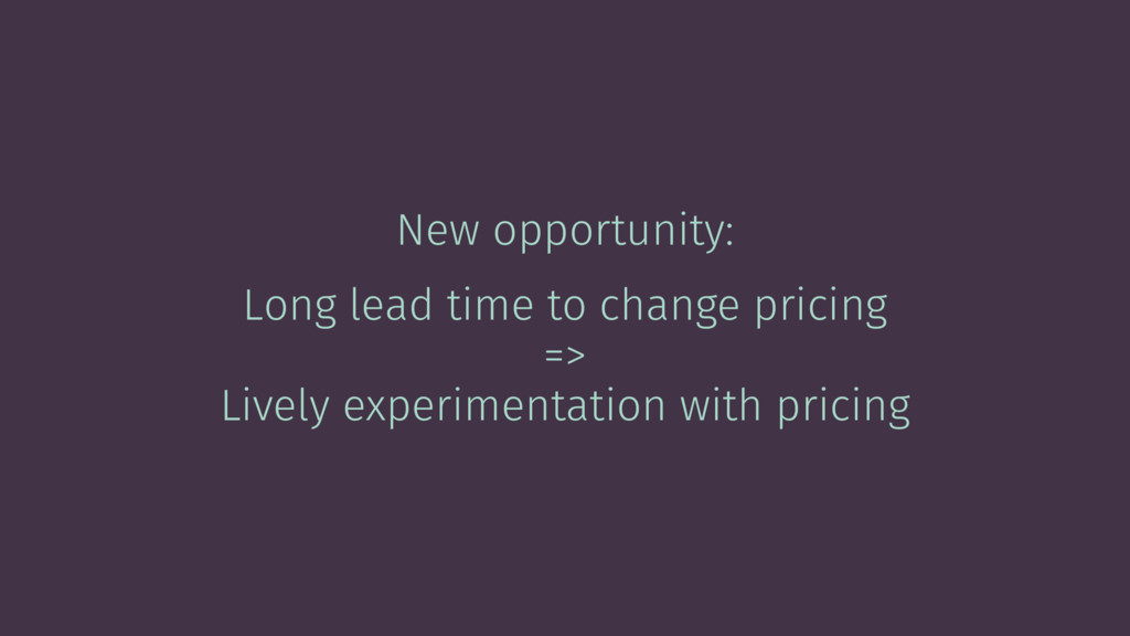 New opportunity: Long lead time to change prici...