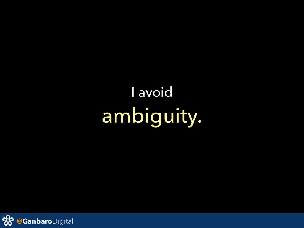 @GanbaroDigital I avoid ambiguity.