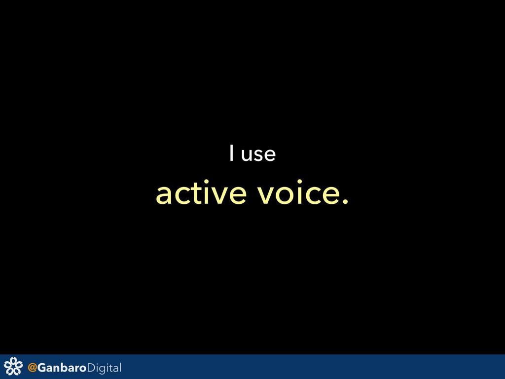 @GanbaroDigital I use active voice.