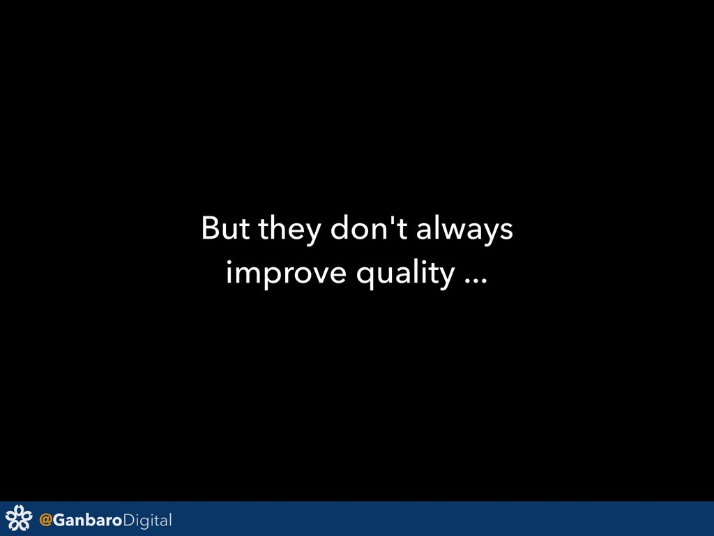 @GanbaroDigital But they don't always improve q...