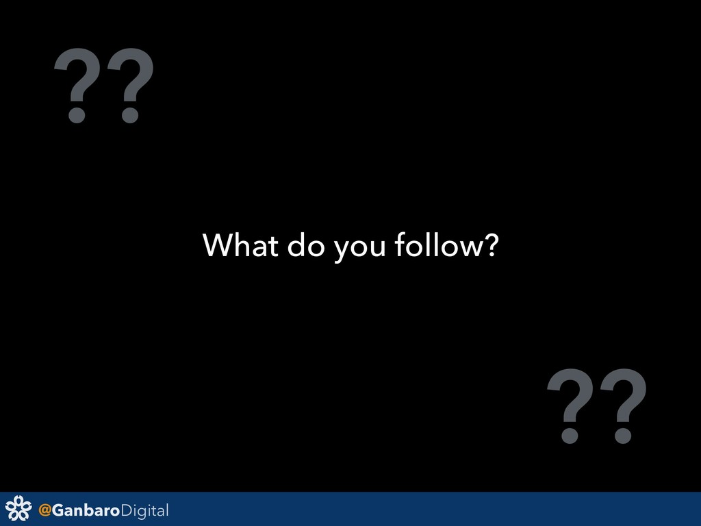 @GanbaroDigital ?? ?? What do you follow?