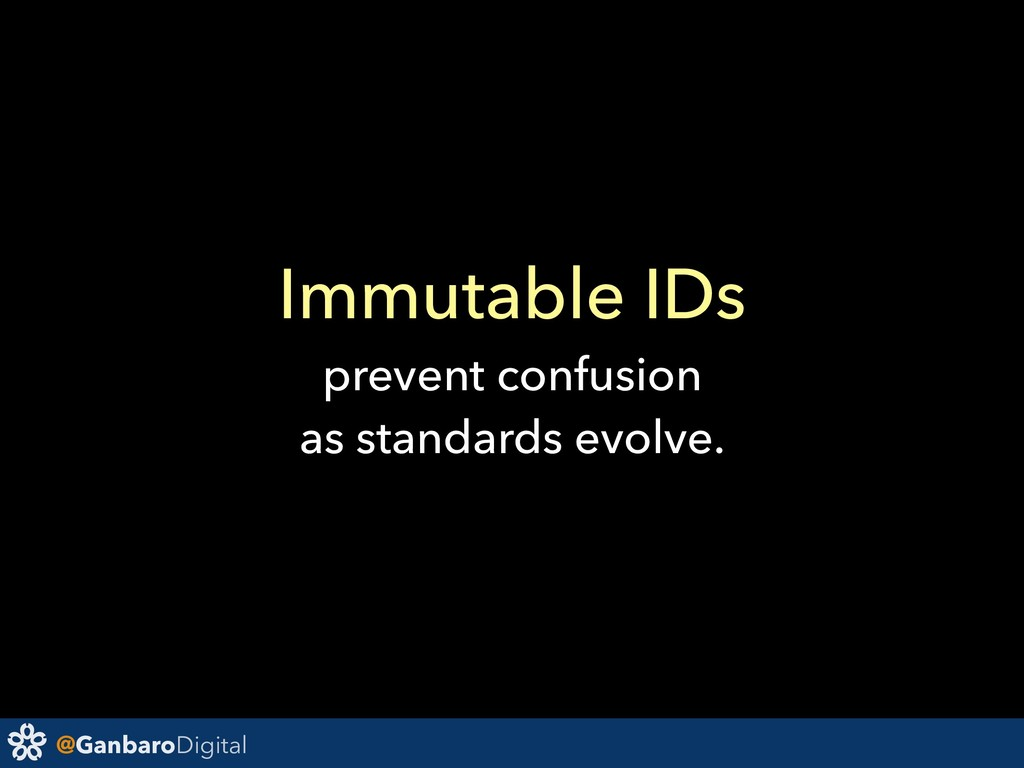 @GanbaroDigital Immutable IDs prevent confusion...