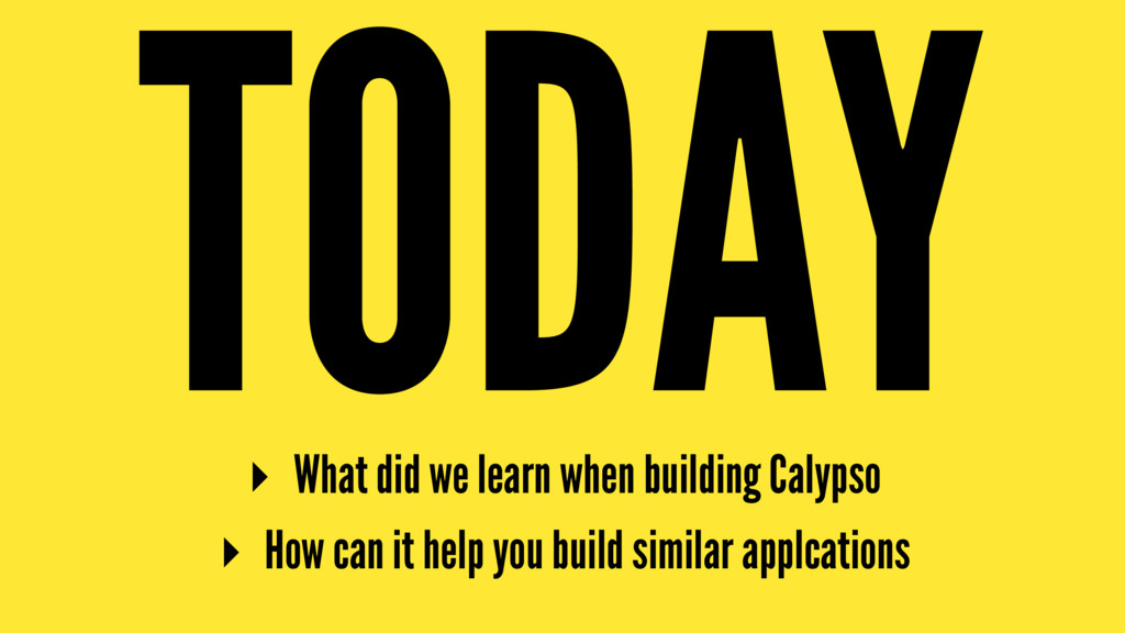 TODAY ▸ What did we learn when building Calypso...