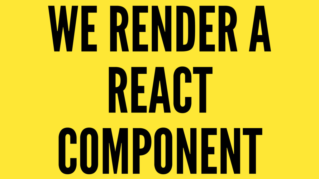 WE RENDER A REACT COMPONENT