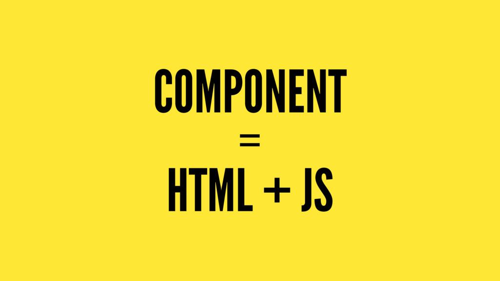 COMPONENT = HTML + JS