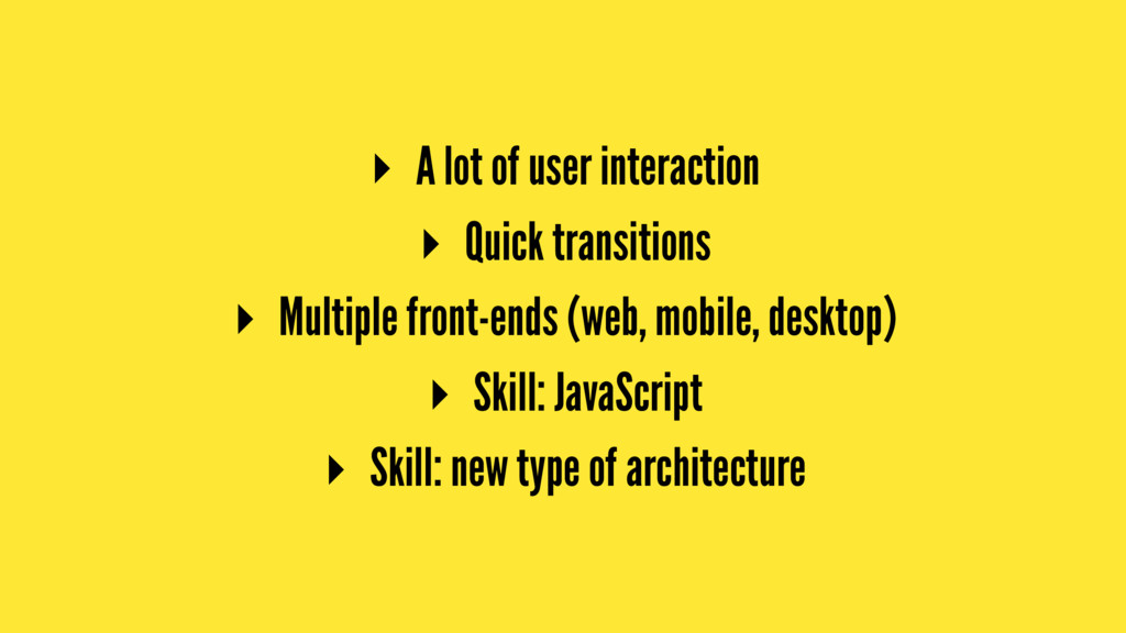 ▸ A lot of user interaction ▸ Quick transitions...