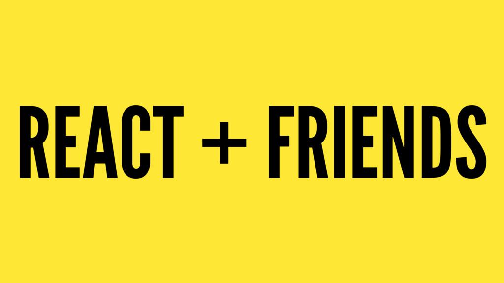 REACT + FRIENDS