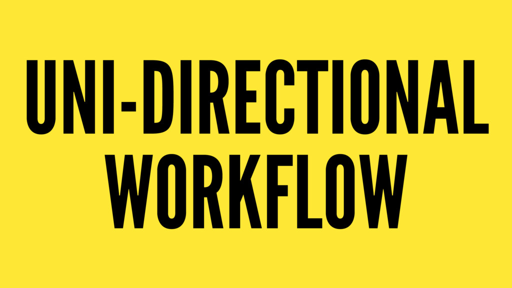 UNI-DIRECTIONAL WORKFLOW