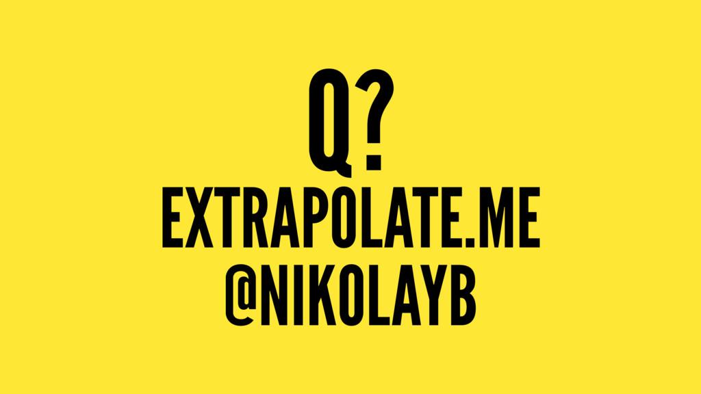 Q? EXTRAPOLATE.ME @NIKOLAYB