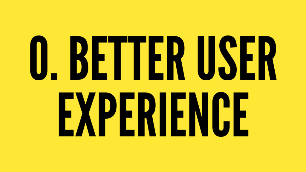 0. BETTER USER EXPERIENCE