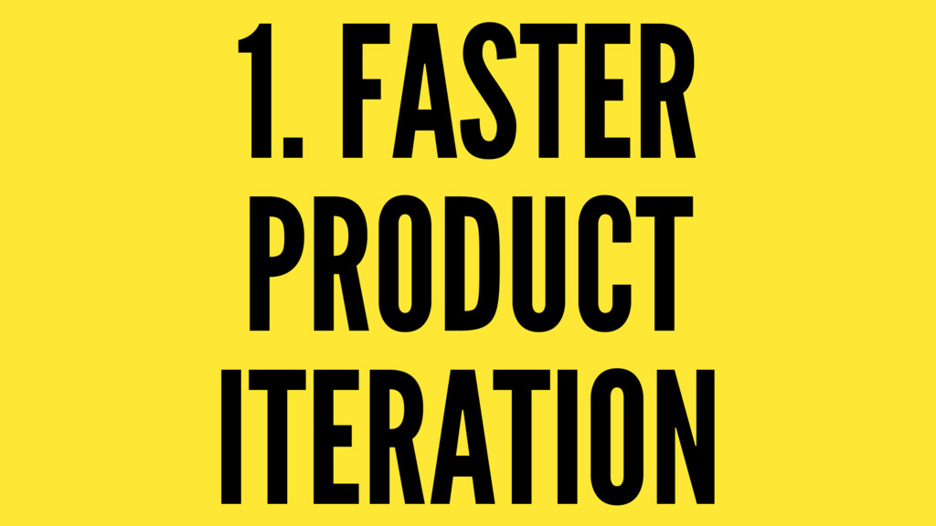1. FASTER PRODUCT ITERATION