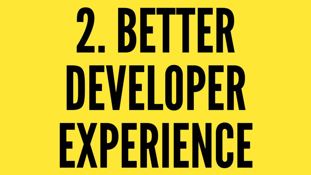 2. BETTER DEVELOPER EXPERIENCE