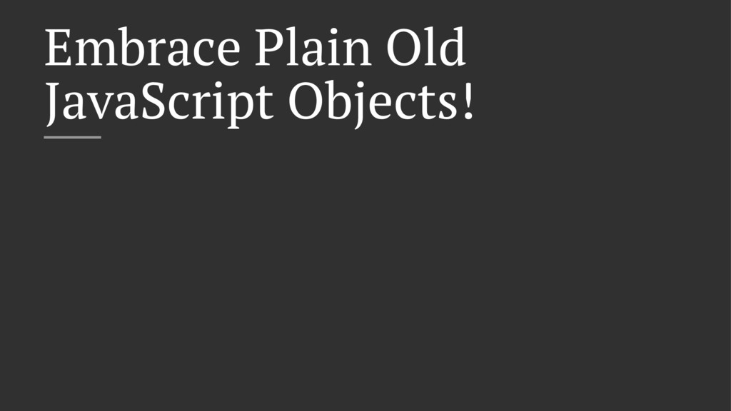 Embrace Plain Old JavaScript Objects!