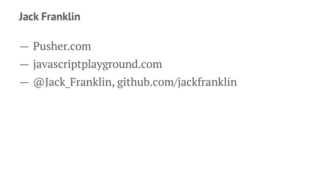 Jack Franklin — Pusher.com — javascriptplaygrou...