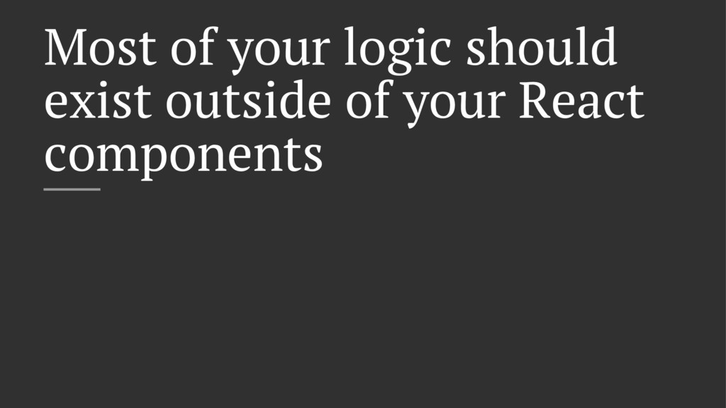 Most of your logic should exist outside of your...