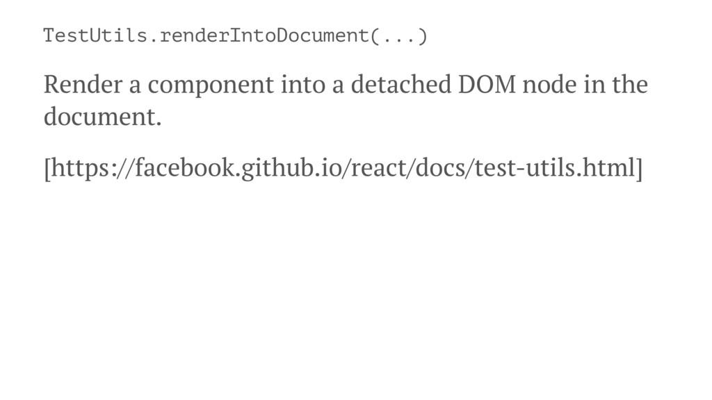 TestUtils.renderIntoDocument(...) Render a comp...