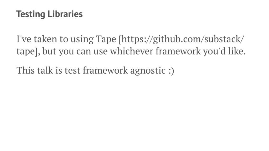 Testing Libraries I've taken to using Tape [htt...