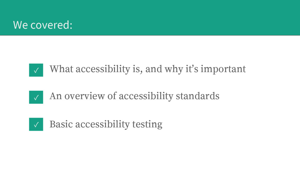 ✓ ✓ We covered: What accessibility is, and why ...