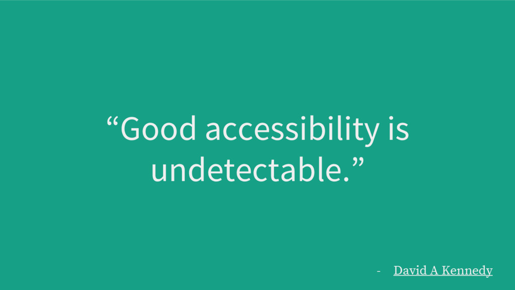"""""""Good accessibility is undetectable."""" - David A..."""
