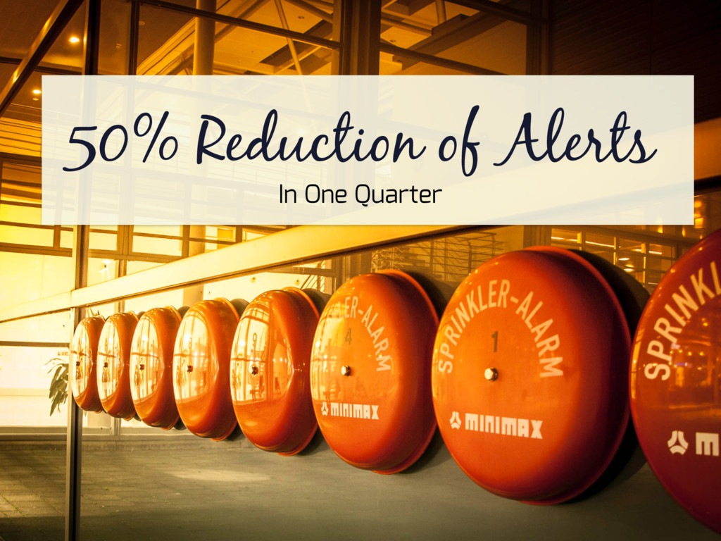 50% Reduction of Alerts In One Quarter