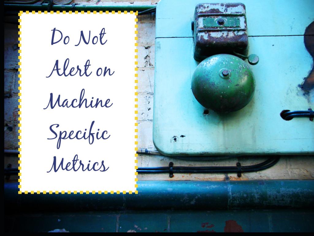 Do Not Alert on Machine Specific Metrics