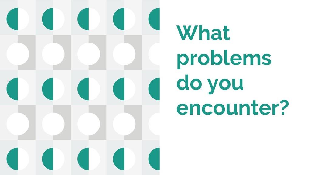 What problems do you encounter?