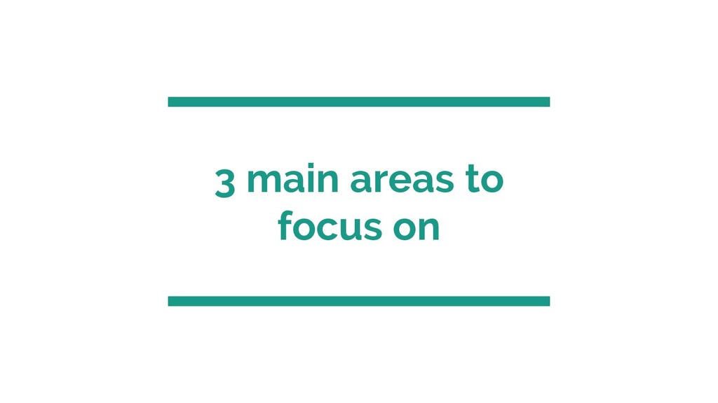 3 main areas to focus on