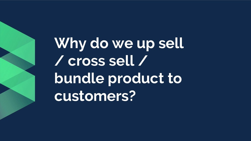 Why do we up sell / cross sell / bundle product...