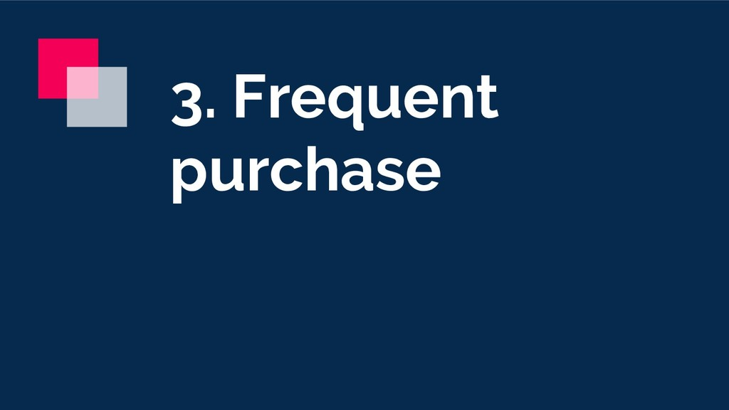 3. Frequent purchase