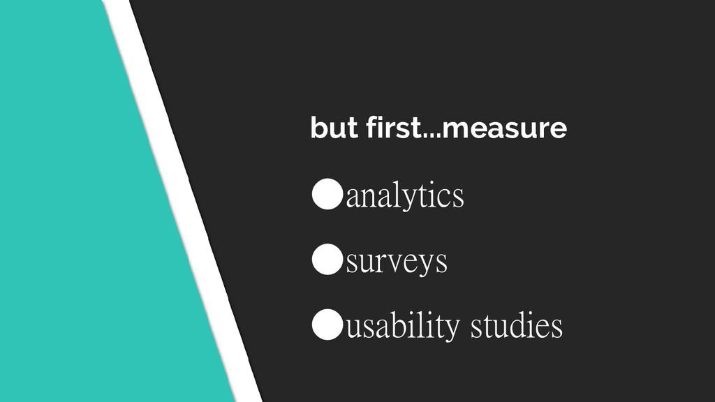 but first...measure ●analytics ●surveys ●usabil...