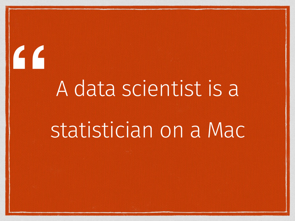 """A data scientist is a statistician on a Mac """""""