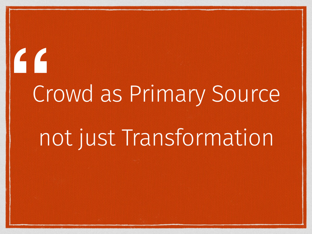 Crowd as Primary Source not just Transformation...