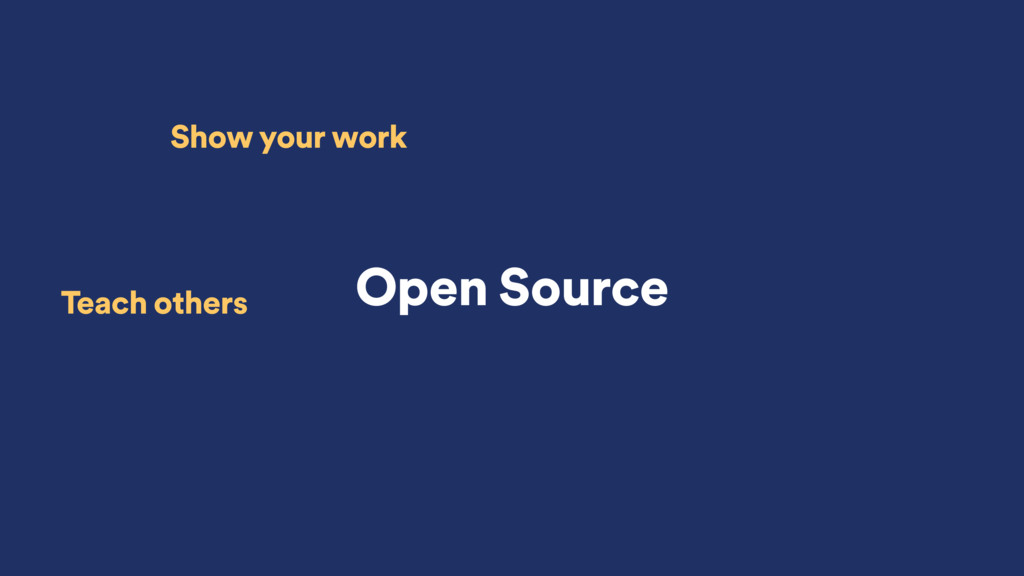 Open Source Show your work Teach others