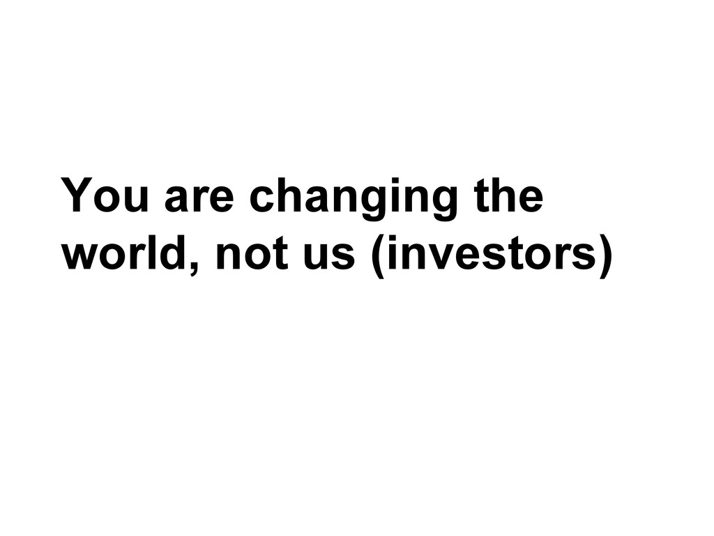 You are changing the world, not us (investors)