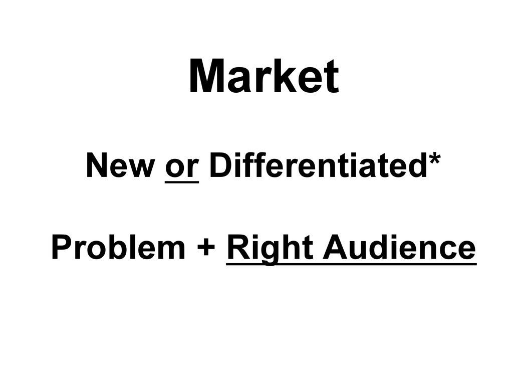 Market New or Differentiated* Problem + Right A...