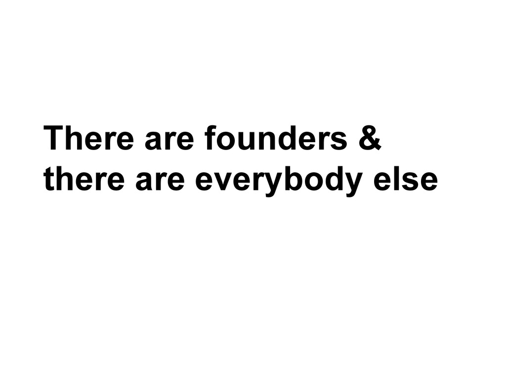 There are founders & there are everybody else