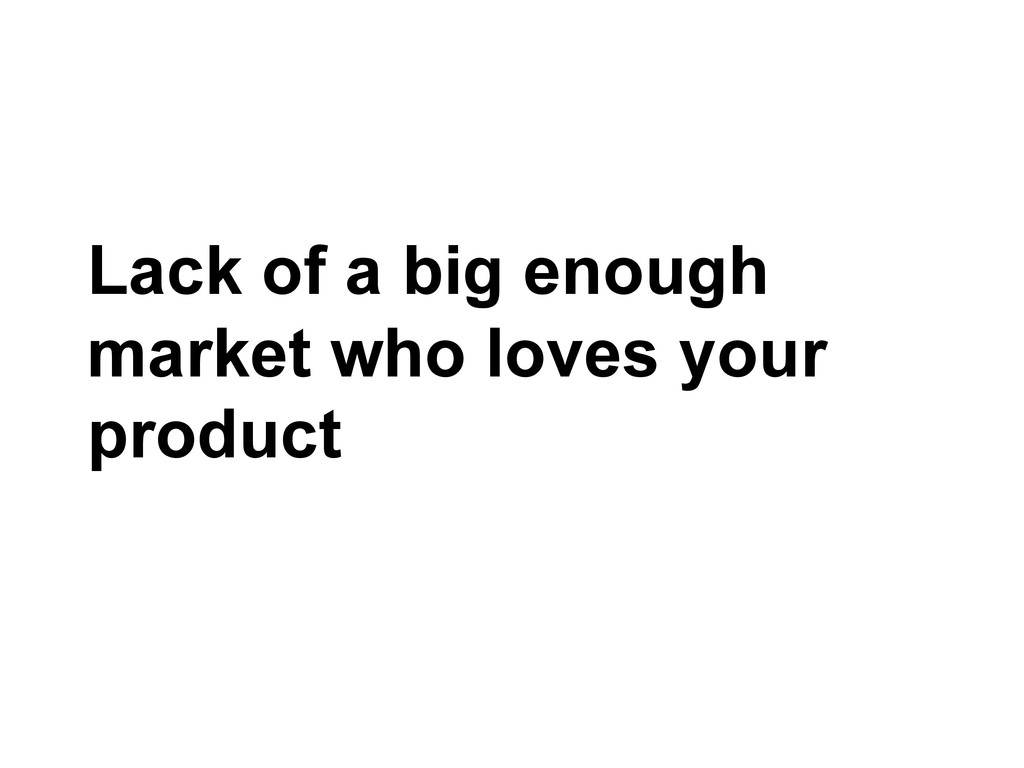Lack of a big enough market who loves your prod...