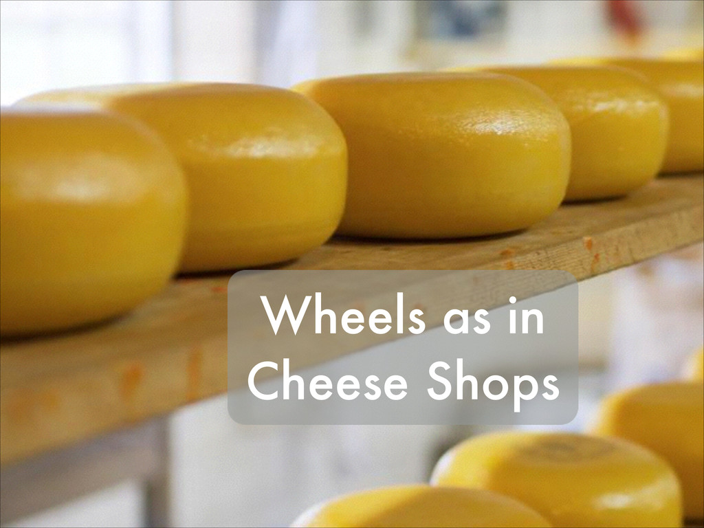 Wheels as in Cheese Shops
