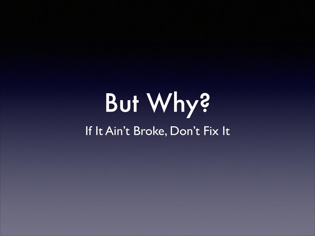But Why? If It Ain't Broke, Don't Fix It