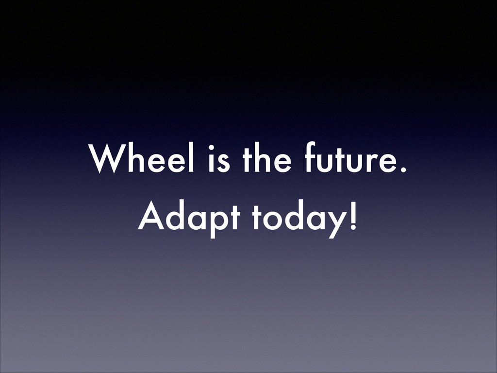 Wheel is the future. Adapt today!