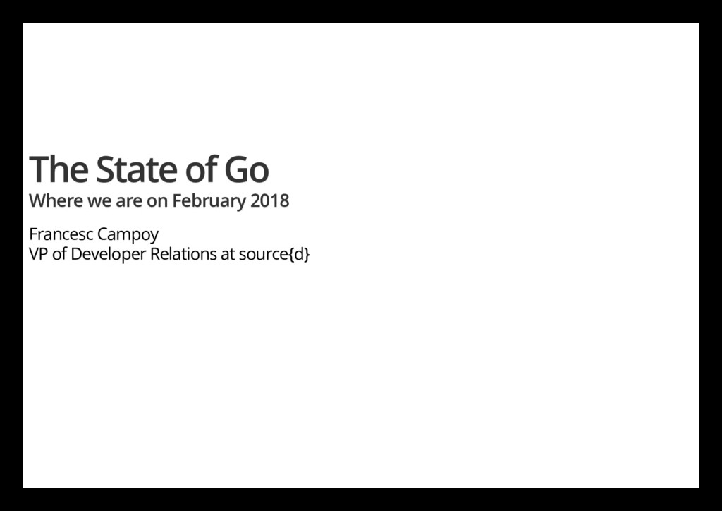 The State of Go Where we are on February 2018 F...