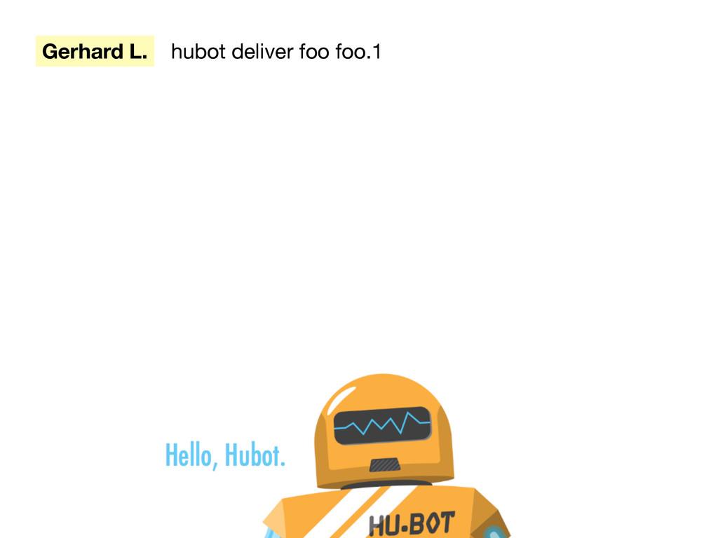 Gerhard L. hubot deliver foo foo.1