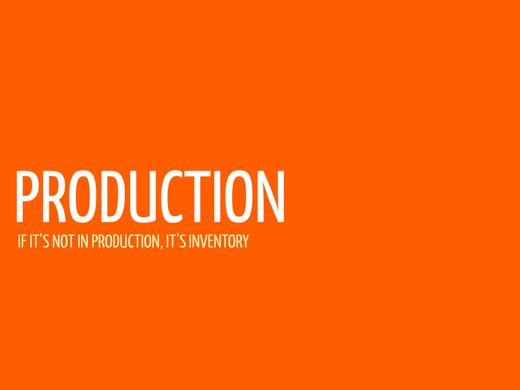 PRODUCTION IF IT'S NOT IN PRODUCTION, IT'S INVE...